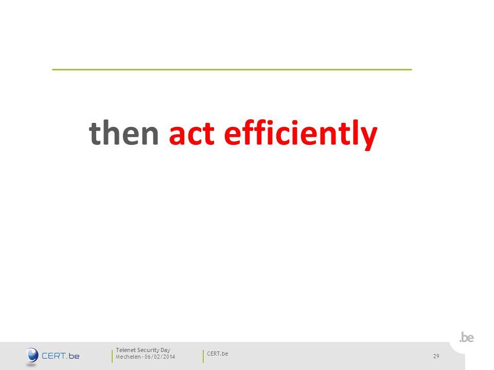 29 Mechelen - 06/02/2014 CERT.be Telenet Security Day 29 then act efficiently