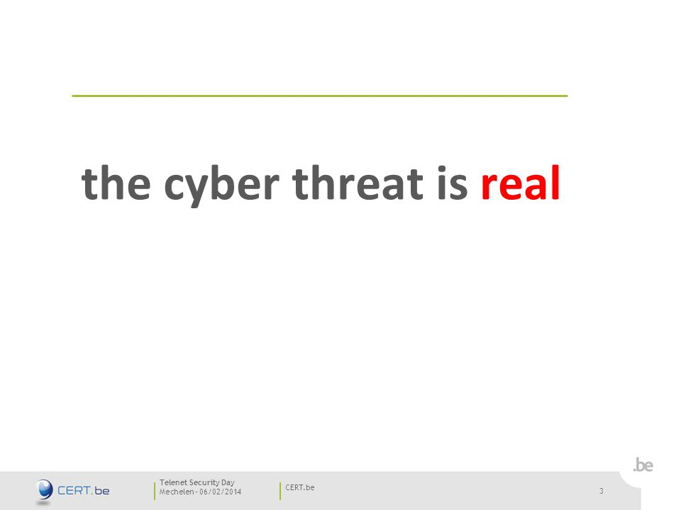 3 Mechelen - 06/02/2014 CERT.be Telenet Security Day 3 the cyber threat is real