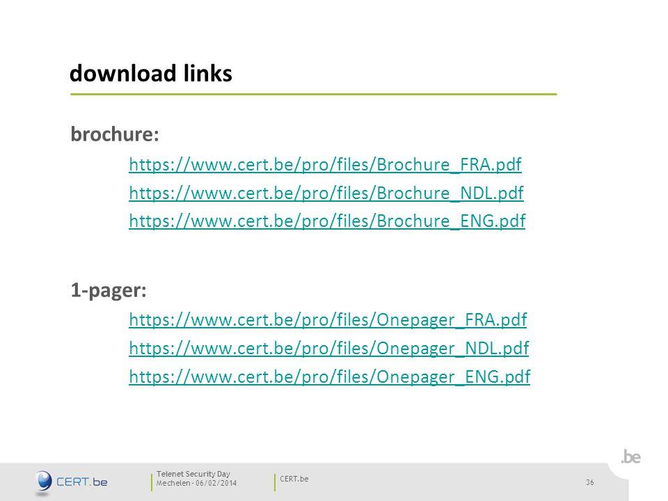 36 Mechelen - 06/02/2014 CERT.be Telenet Security Day download links brochure: https://www.cert.be/pro/files/Brochure_FRA.pdf https://www.cert.be/pro/files/Brochure_NDL.pdf https://www.cert.be/pro/files/Brochure_ENG.pdf 1-pager: https://www.cert.be/pro/files/Onepager_FRA.pdf https://www.cert.be/pro/files/Onepager_NDL.pdf https://www.cert.be/pro/files/Onepager_ENG.pdf 36