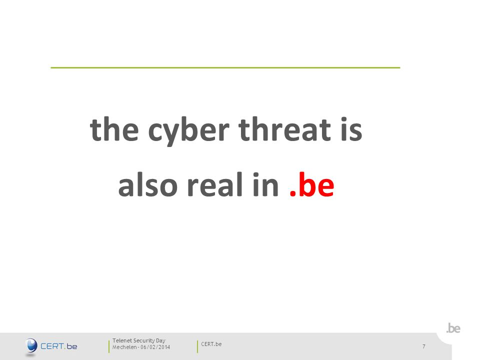 7 Mechelen - 06/02/2014 CERT.be Telenet Security Day 7 the cyber threat is also real in.be