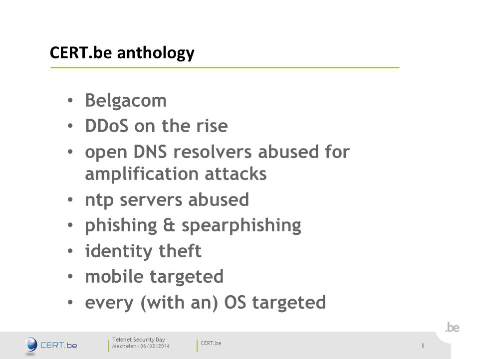8 Mechelen - 06/02/2014 CERT.be Telenet Security Day CERT.be anthology Belgacom DDoS on the rise open DNS resolvers abused for amplification attacks ntp servers abused phishing & spearphishing identity theft mobile targeted every (with an) OS targeted 8