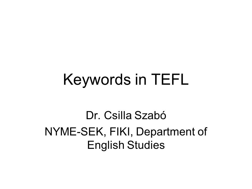 Keywords in TEFL Dr. Csilla Szabó NYME-SEK, FIKI, Department of English Studies