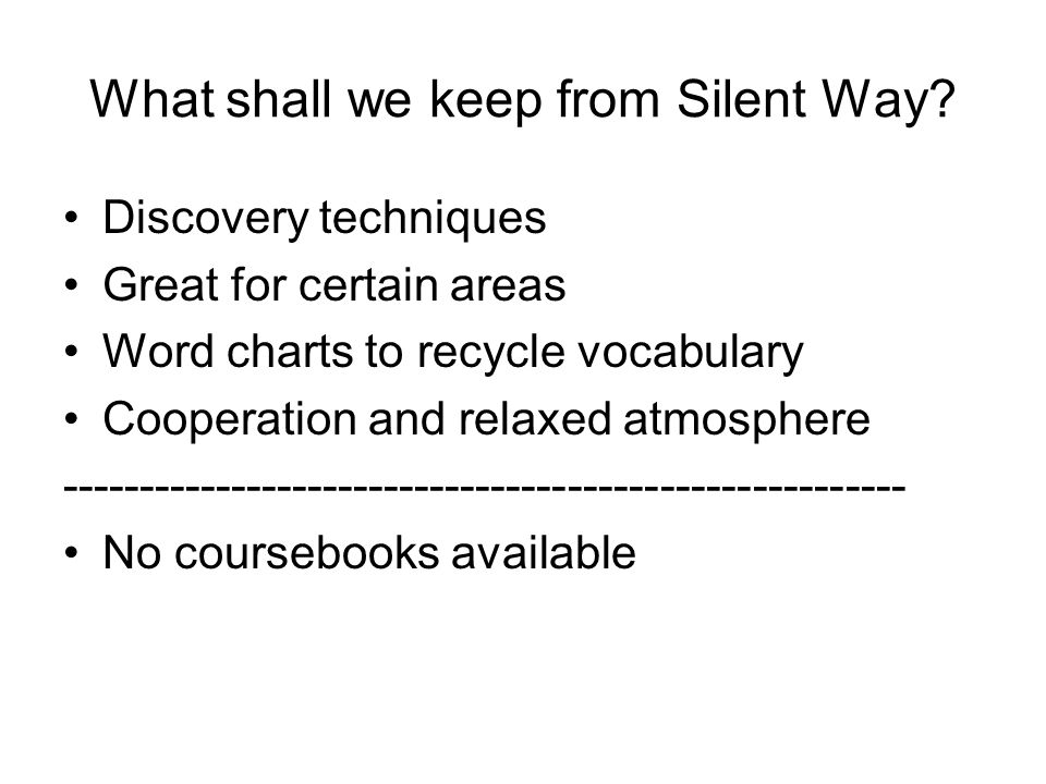 What shall we keep from Silent Way? Discovery techniques Great for certain areas Word charts to recycle vocabulary Cooperation and relaxed atmosphere