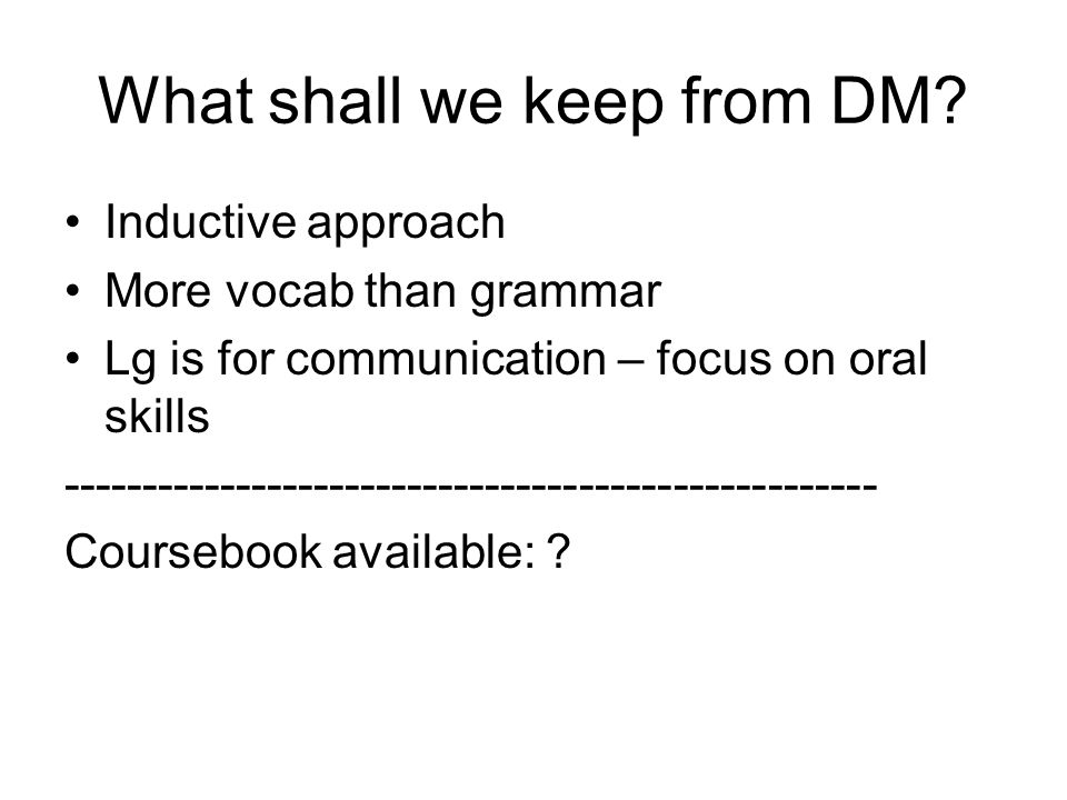 What shall we keep from DM? Inductive approach More vocab than grammar Lg is for communication – focus on oral skills --------------------------------