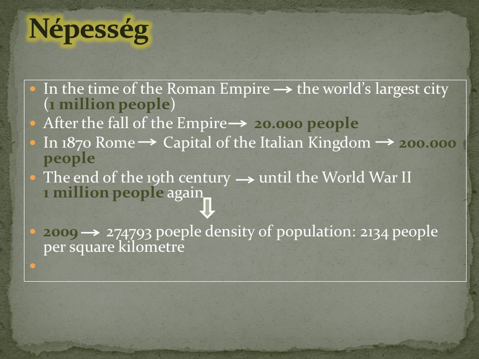 In the time of the Roman Empire the world's largest city (1 million people) After the fall of the Empire 20.000 people In 1870 Rome Capital of the Italian Kingdom 200.000 people The end of the 19th century until the World War II 1 million people again 2009 274793 poeple density of population: 2134 people per square kilometre