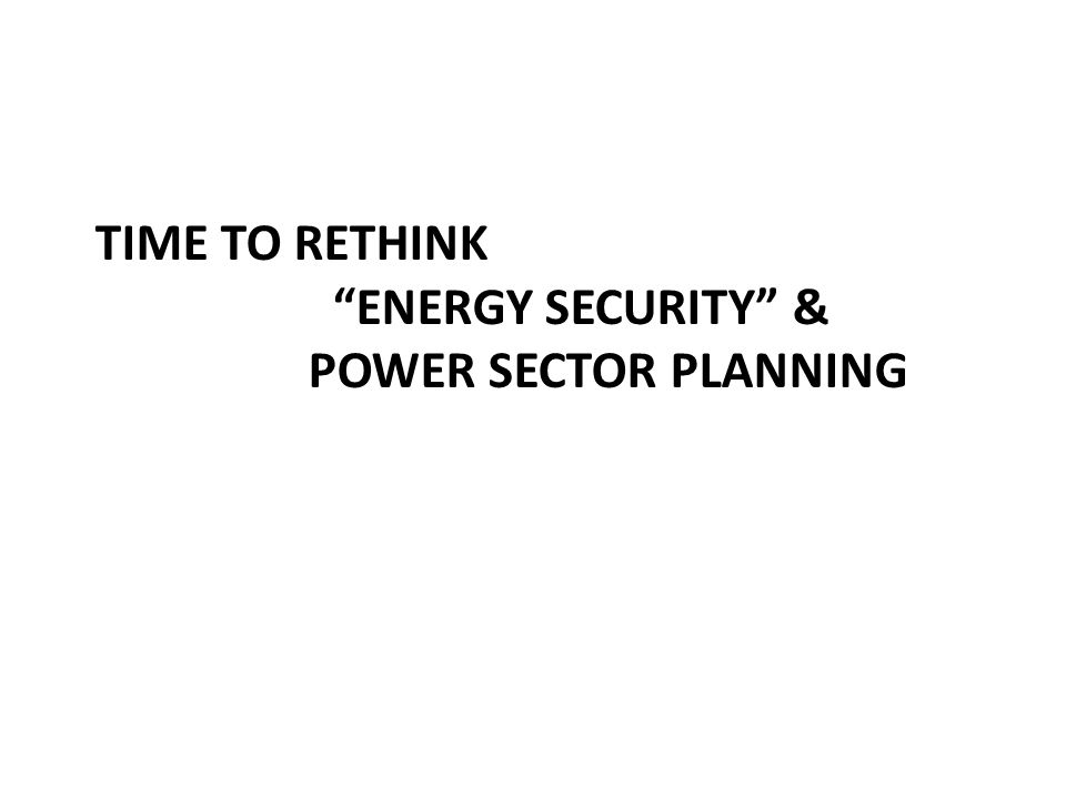 TIME TO RETHINK ENERGY SECURITY & POWER SECTOR PLANNING