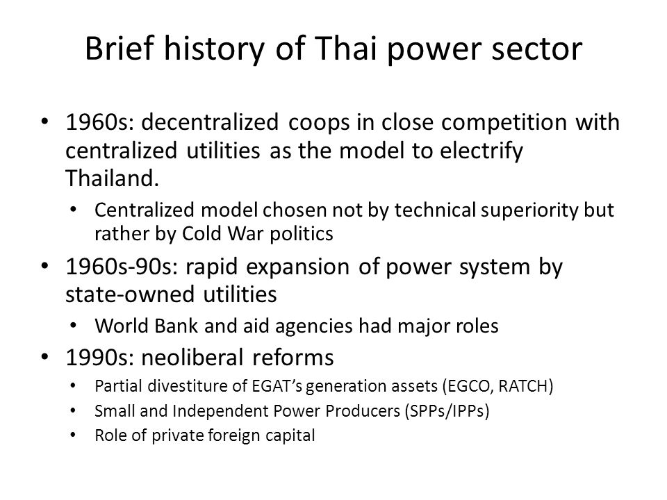 Brief history of Thai power sector 1960s: decentralized coops in close competition with centralized utilities as the model to electrify Thailand.