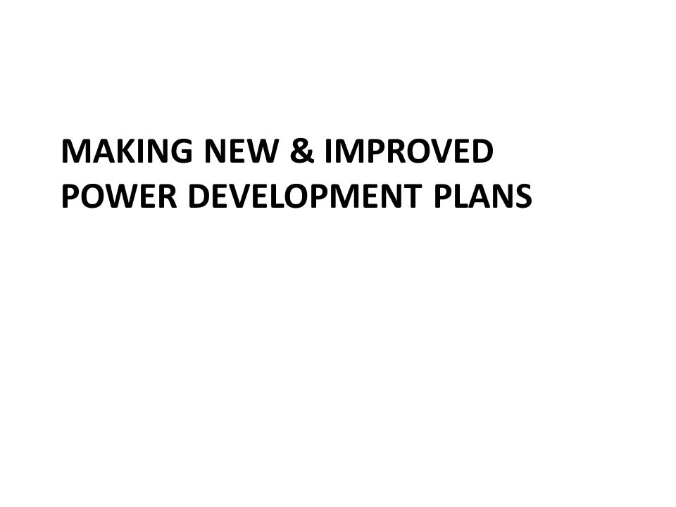MAKING NEW & IMPROVED POWER DEVELOPMENT PLANS