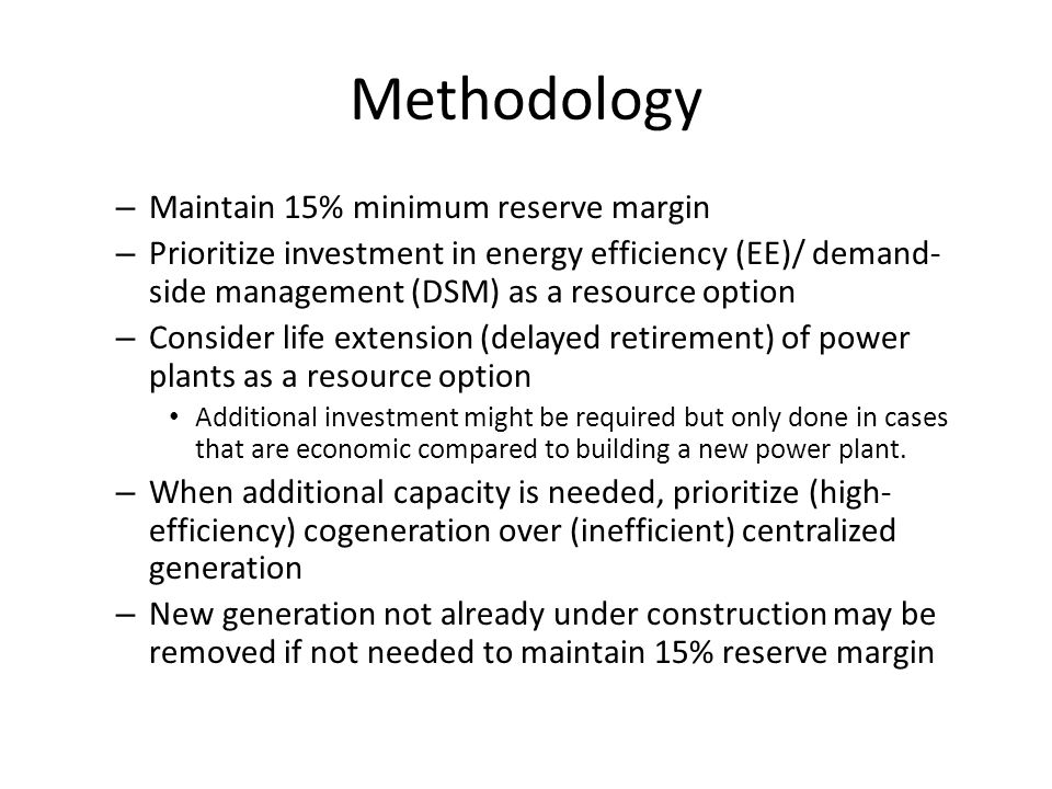 Methodology – Maintain 15% minimum reserve margin – Prioritize investment in energy efficiency (EE)/ demand-side management (DSM) as a resource option – Consider life extension (delayed retirement) of power plants as a resource option Additional investment might be required but only done in cases that are economic compared to building a new power plant.
