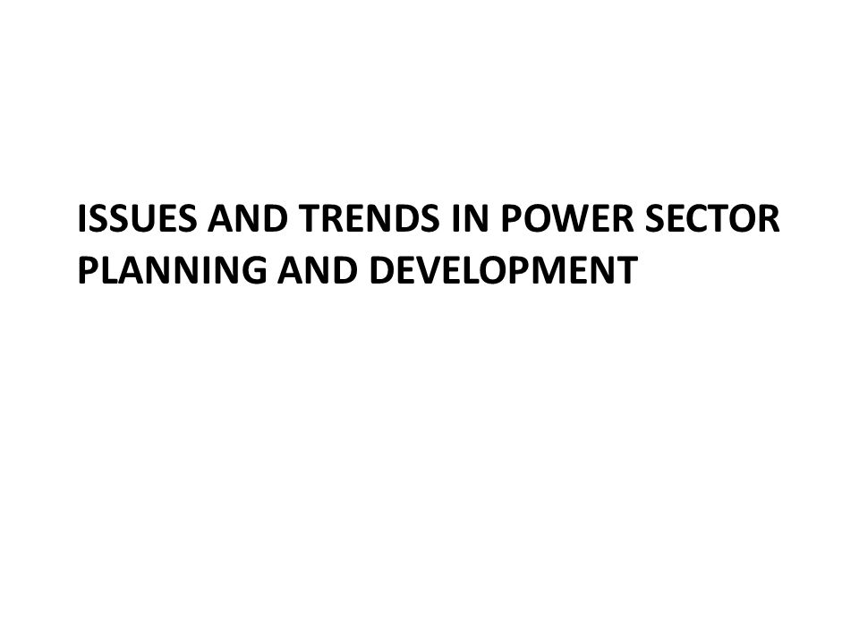 ISSUES AND TRENDS IN POWER SECTOR PLANNING AND DEVELOPMENT
