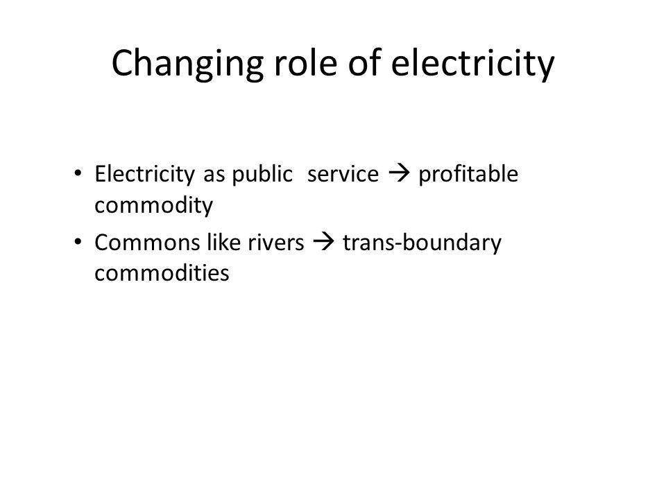 Changing role of electricity Electricity as public service  profitable commodity Commons like rivers  trans-boundary commodities