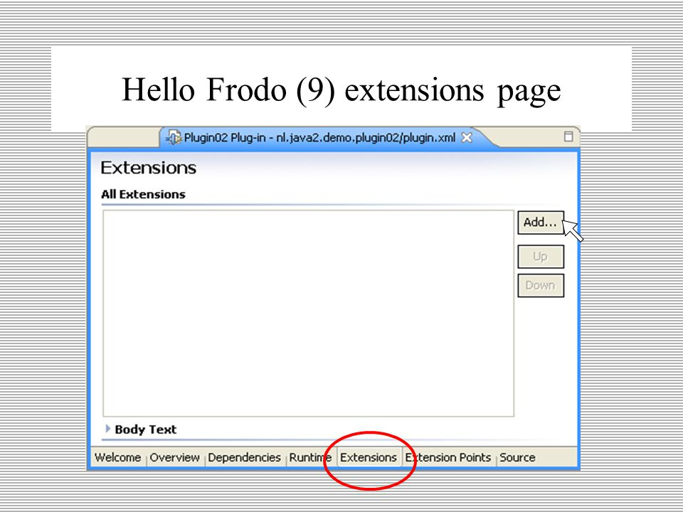 Hello Frodo (8) plugin.xml 2 plugin.xml - Manifest –dependencies welke andere plugins heb ik nodig –runtime waar kan ik mijn classjes vinden (jarfile) –extentions welke andere extention point(s) gebruik ik –extentionspoint welke nieuwe extention point(s) lever ik