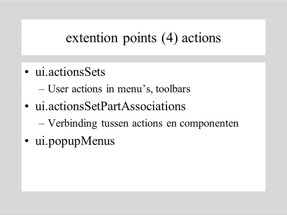 extention points (3) editors & views ui.editors –editors in de editors pane ui.editorActions –toevoegen van Actions aan bestaande editors menu of toolbar ui.views ui.viewsActions