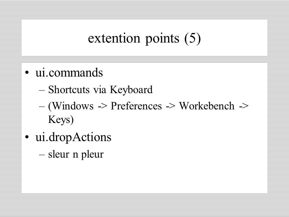 extention points (4) actions ui.actionsSets –User actions in menu's, toolbars ui.actionsSetPartAssociations –Verbinding tussen actions en componenten ui.popupMenus