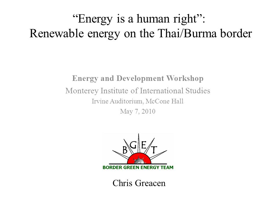 Chris Greacen Energy is a human right : Renewable energy on the Thai/Burma border Energy and Development Workshop Monterey Institute of International Studies Irvine Auditorium, McCone Hall May 7, 2010