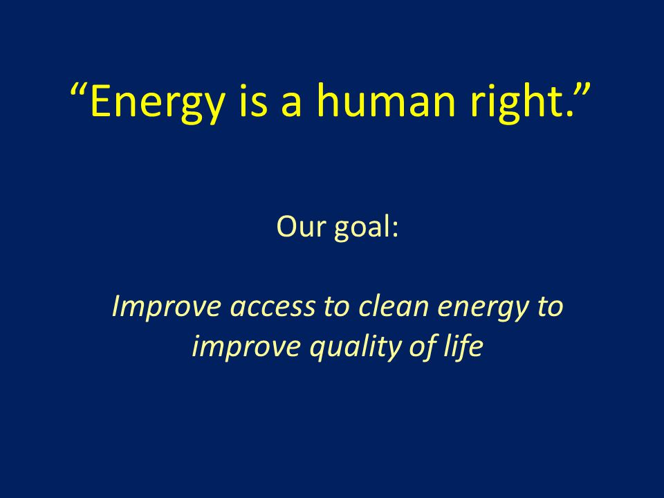 Energy is a human right. Our goal: Improve access to clean energy to improve quality of life