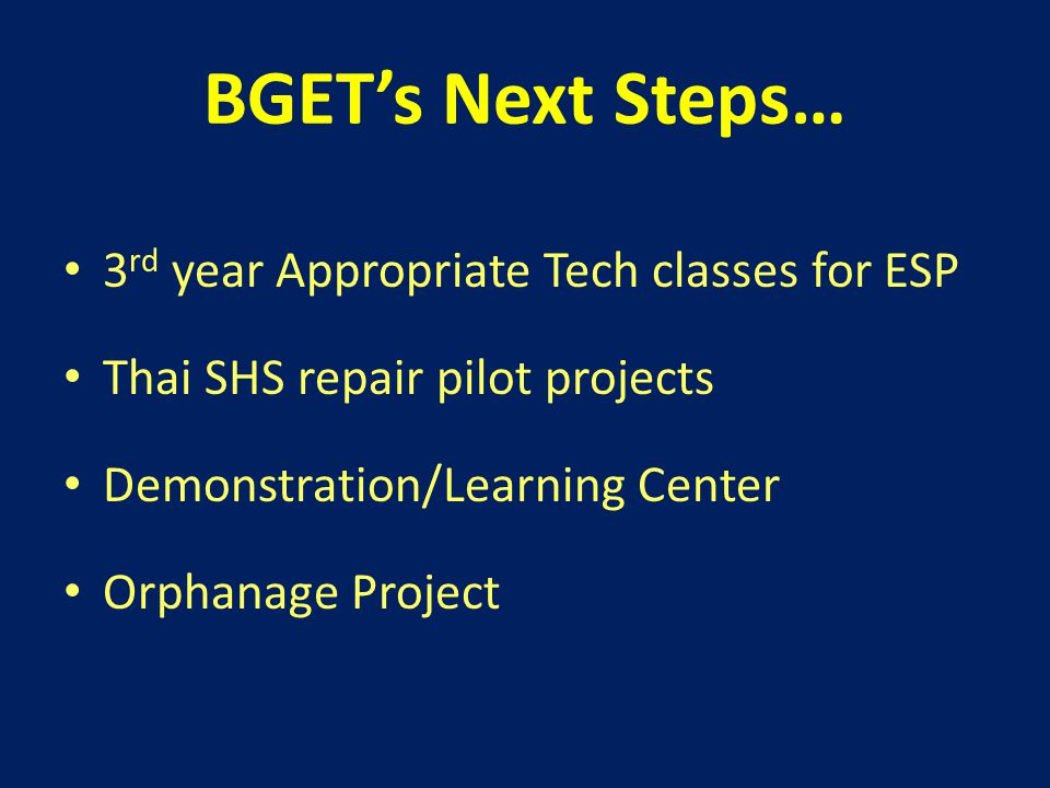 BGET's Next Steps… 3 rd year Appropriate Tech classes for ESP Thai SHS repair pilot projects Demonstration/Learning Center Orphanage Project