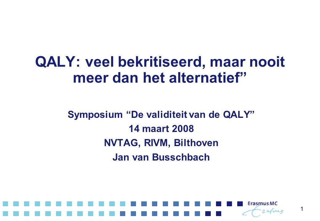 """11 QALY: veel bekritiseerd, maar nooit meer dan het alternatief"""" Symposium """"De validiteit van de QALY"""" 14 maart 2008 NVTAG, RIVM, Bilthoven Jan van Bu"""