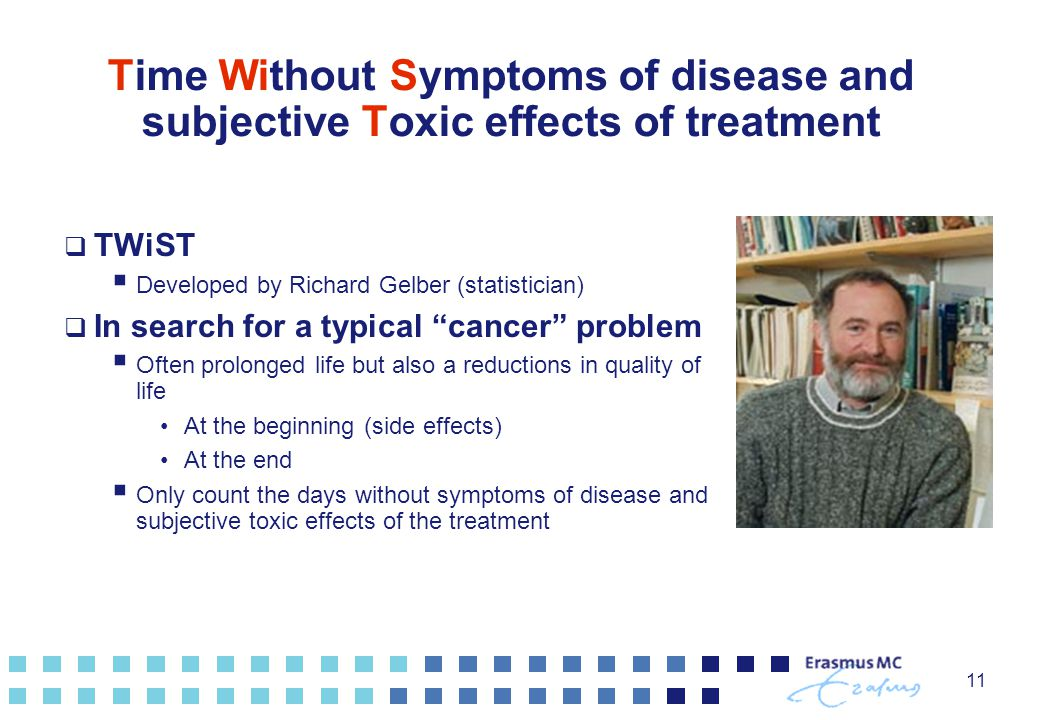 11 Time Without Symptoms of disease and subjective Toxic effects of treatment  TWiST  Developed by Richard Gelber (statistician)  In search for a typical cancer problem  Often prolonged life but also a reductions in quality of life At the beginning (side effects) At the end  Only count the days without symptoms of disease and subjective toxic effects of the treatment