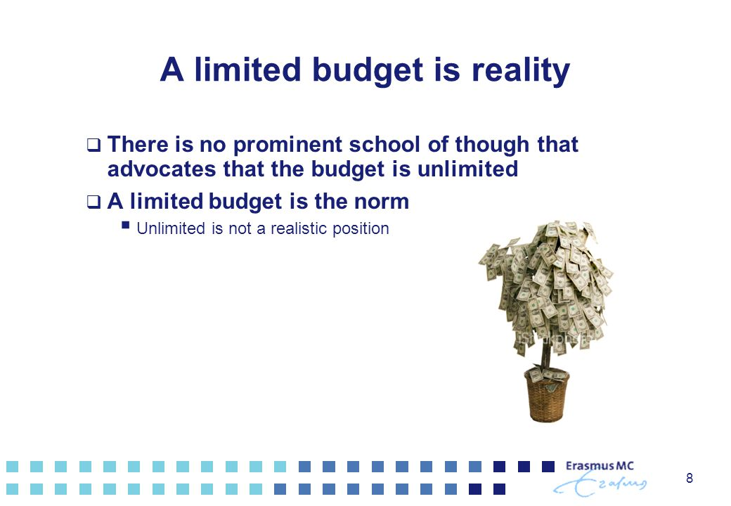 8 A limited budget is reality  There is no prominent school of though that advocates that the budget is unlimited  A limited budget is the norm  Unlimited is not a realistic position