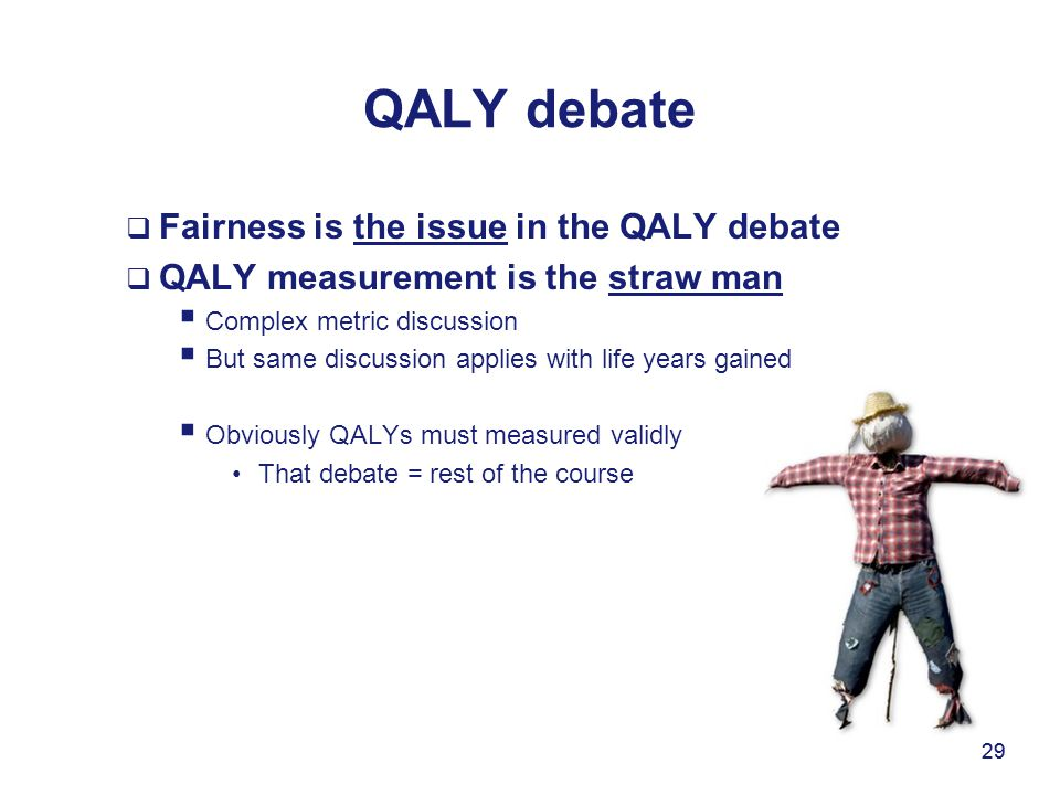 29 QALY debate  Fairness is the issue in the QALY debate  QALY measurement is the straw man  Complex metric discussion  But same discussion applie
