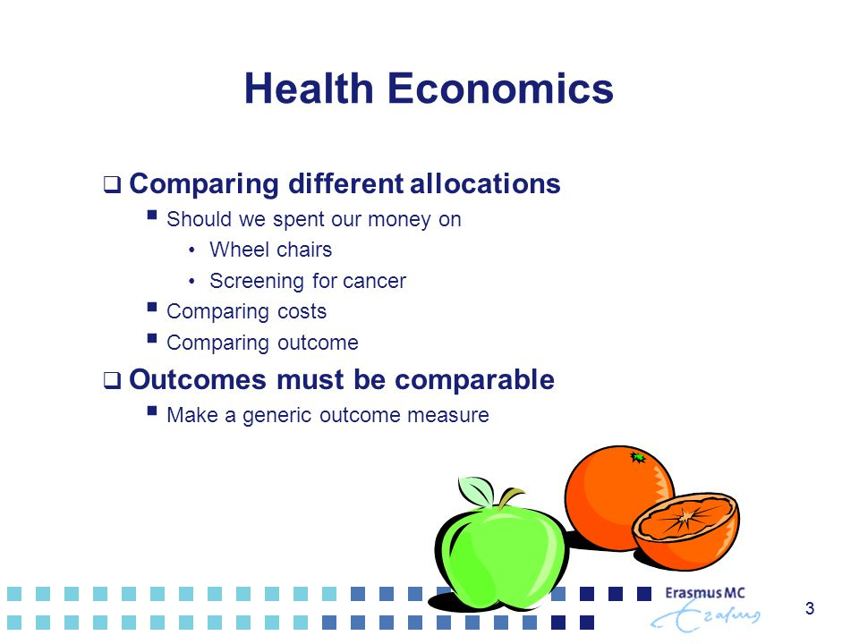 3 Health Economics  Comparing different allocations  Should we spent our money on Wheel chairs Screening for cancer  Comparing costs  Comparing ou