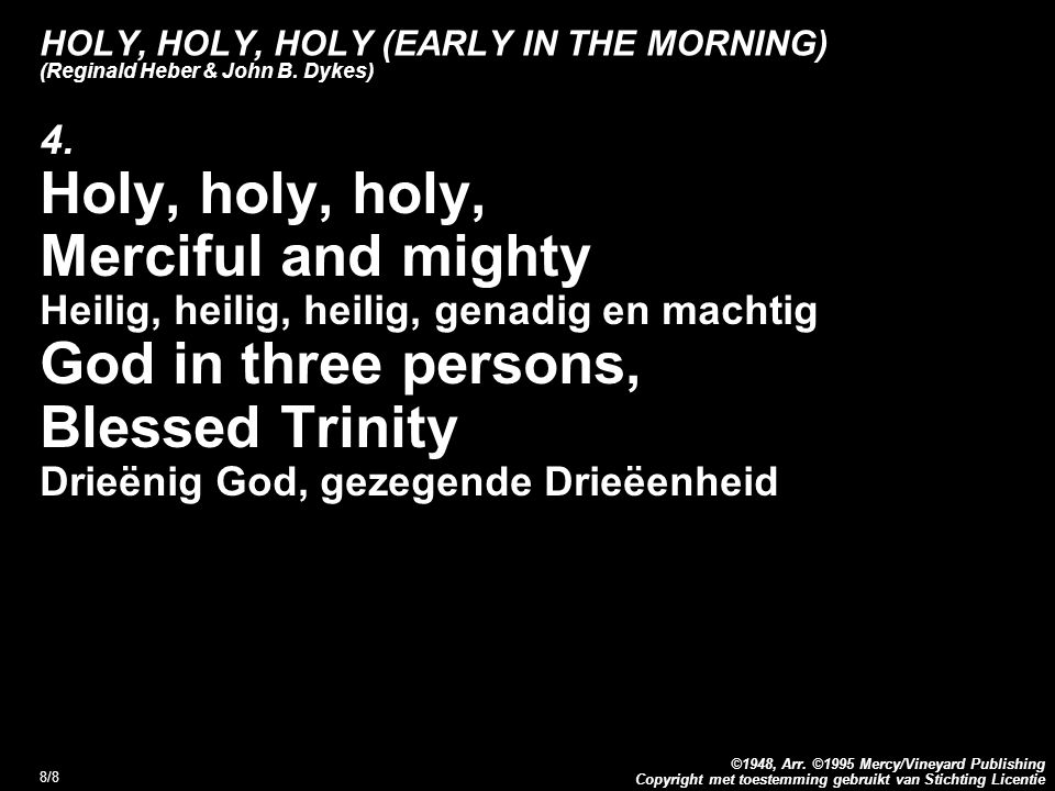Copyright met toestemming gebruikt van Stichting Licentie ©1948, Arr. ©1995 Mercy/Vineyard Publishing 8/8 HOLY, HOLY, HOLY (EARLY IN THE MORNING) (Reg