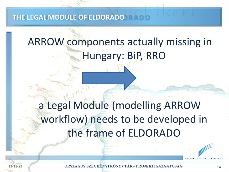 BIBLIOTHECA NATIONALIS HUNGARIAE 13-11-23 ORSZÁGOS SZÉCHÉNYI KÖNYVTÁR – PROJEKTIGAZGATÓSÁG 14 ARROW components actually missing in Hungary: BiP, RRO a Legal Module (modelling ARROW workflow) needs to be developed in the frame of ELDORADO THE LEGAL MODULE OF ELDORADO