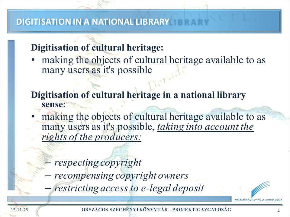 BIBLIOTHECA NATIONALIS HUNGARIAE 13-11-23 ORSZÁGOS SZÉCHÉNYI KÖNYVTÁR – PROJEKTIGAZGATÓSÁG 4 Digitisation of cultural heritage: making the objects of cultural heritage available to as many users as it s possible Digitisation of cultural heritage in a national library sense: making the objects of cultural heritage available to as many users as it s possible, taking into account the rights of the producers: – respecting copyright – recompensing copyright owners – restricting access to e-legal deposit DIGITISATION IN A NATIONAL LIBRARY