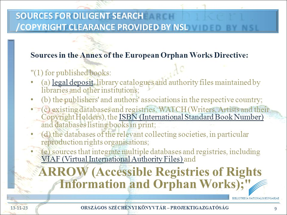 BIBLIOTHECA NATIONALIS HUNGARIAE 13-11-23 ORSZÁGOS SZÉCHÉNYI KÖNYVTÁR – PROJEKTIGAZGATÓSÁG 10 Sources in the Annex of the European Orphan Works Directive: (1) for published books: (a) legal deposit, library catalogues and authority files maintained by libraries and other institutions; (b) the publishers and authors associations in the respective country; (c) existing databases and registries, WATCH (Writers, Artists and their Copyright Holders), the ISBN (International Standard Book Number) and databases listing books in print; (d) the databases of the relevant collecting societies, in particular reproduction rights organisations; (e) sources that integrate multiple databases and registries, including VIAF (Virtual International Authority Files) and ARROW (Accessible Registries of Rights Information and Orphan Works); SOURCES FOR DILIGENT SEARCH /COPYRIGHT CLEARANCE USED BY ARROW