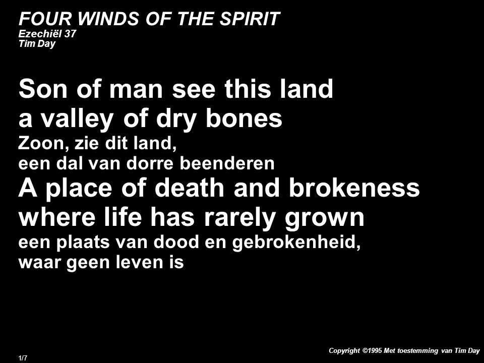 Copyright ©1995 Met toestemming van Tim Day 1/7 FOUR WINDS OF THE SPIRIT Ezechiël 37 Tim Day Son of man see this land a valley of dry bones Zoon, zie