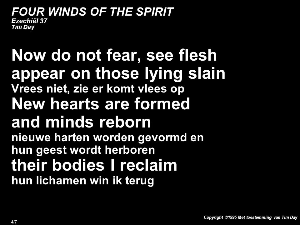 Copyright ©1995 Met toestemming van Tim Day 4/7 FOUR WINDS OF THE SPIRIT Ezechiël 37 Tim Day Now do not fear, see flesh appear on those lying slain Vr