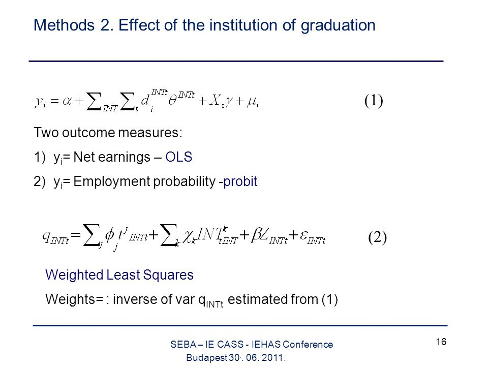 16 SEBA – IE CASS - IEHAS Conference Budapest 30.. 06. 2011. Methods 2. Effect of the institution of graduation Two outcome measures: 1) y i = Net ear