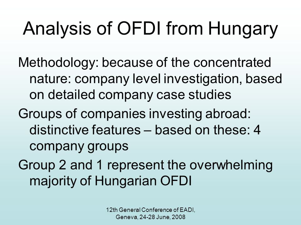 12th General Conference of EADI, Geneva, 24-28 June, 2008 Analysis of OFDI from Hungary Methodology: because of the concentrated nature: company level investigation, based on detailed company case studies Groups of companies investing abroad: distinctive features – based on these: 4 company groups Group 2 and 1 represent the overwhelming majority of Hungarian OFDI