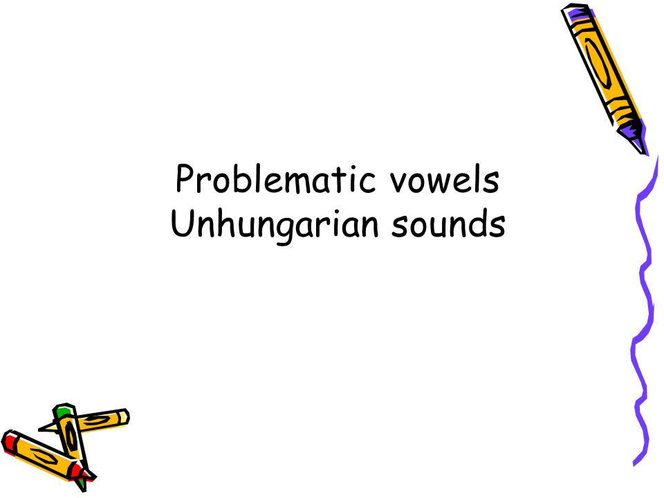 Problematic vowels Unhungarian sounds