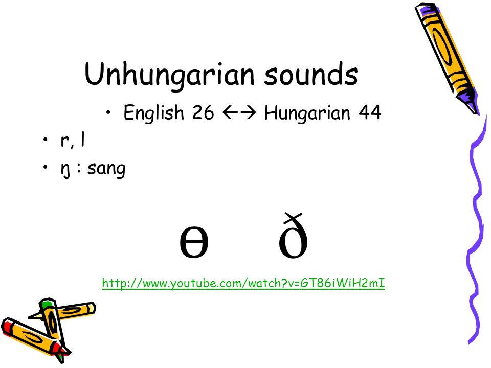Unhungarian sounds English 26  Hungarian 44 r, l ŋ : sang ɵ ð http://www.youtube.com/watch?v=GT86iWiH2mI