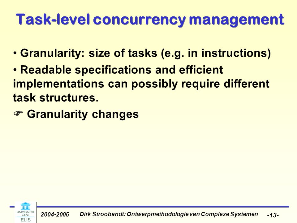 Dirk Stroobandt: Ontwerpmethodologie van Complexe Systemen 2004-2005 -13- Task-level concurrency management Granularity: size of tasks (e.g.