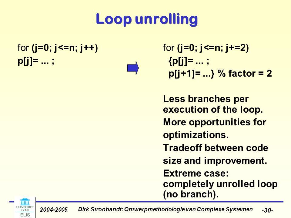 Dirk Stroobandt: Ontwerpmethodologie van Complexe Systemen 2004-2005 -30- Loop unrolling for (j=0; j<=n; j++) for (j=0; j<=n; j+=2) p[j]=...