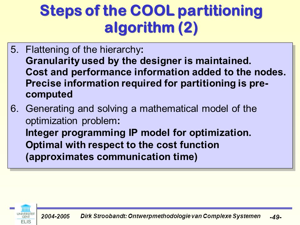 Dirk Stroobandt: Ontwerpmethodologie van Complexe Systemen 2004-2005 -49- Steps of the COOL partitioning algorithm (2) 5.Flattening of the hierarchy: Granularity used by the designer is maintained.