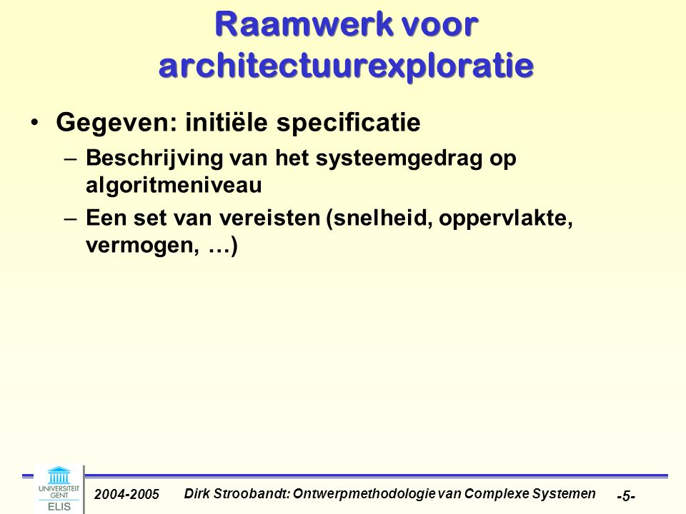 Dirk Stroobandt: Ontwerpmethodologie van Complexe Systemen 2004-2005 -46- Codesign Tool (COOL) as an example of HW/SW partitioning Inputs to COOL: 1.Target technology Available HW platforms Multiprocessors OK but all of same type ASIC: synthesizable (technology library) 2.Design constraints Throughput, latency, memory size, area 3.Required behavior Hierarchical task graphs Behaviour specified in VHDL Communication edges and timing edges Inputs to COOL: 1.Target technology Available HW platforms Multiprocessors OK but all of same type ASIC: synthesizable (technology library) 2.Design constraints Throughput, latency, memory size, area 3.Required behavior Hierarchical task graphs Behaviour specified in VHDL Communication edges and timing edges