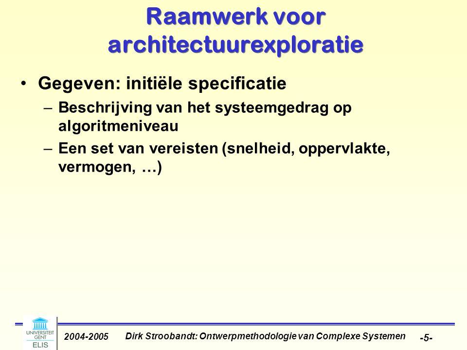 Dirk Stroobandt: Ontwerpmethodologie van Complexe Systemen 2004-2005 -5- Raamwerk voor architectuurexploratie Gegeven: initiële specificatie –Beschrijving van het systeemgedrag op algoritmeniveau –Een set van vereisten (snelheid, oppervlakte, vermogen, …)