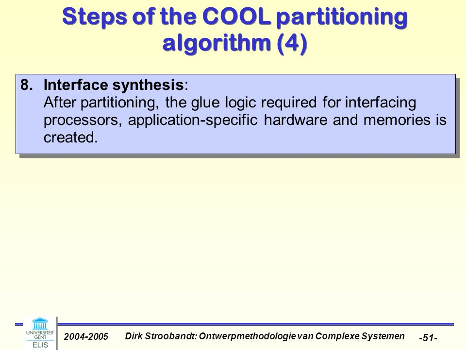 Dirk Stroobandt: Ontwerpmethodologie van Complexe Systemen 2004-2005 -51- Steps of the COOL partitioning algorithm (4) 8.Interface synthesis: After partitioning, the glue logic required for interfacing processors, application-specific hardware and memories is created.