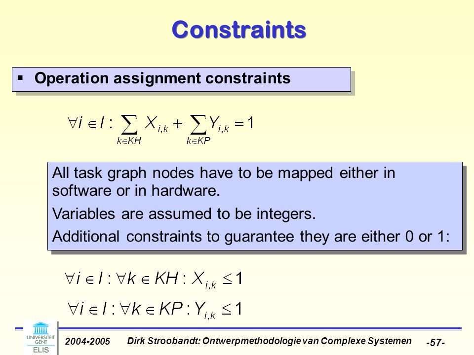 Dirk Stroobandt: Ontwerpmethodologie van Complexe Systemen 2004-2005 -57- Constraints  Operation assignment constraints All task graph nodes have to be mapped either in software or in hardware.