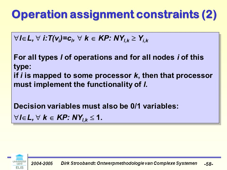 Dirk Stroobandt: Ontwerpmethodologie van Complexe Systemen 2004-2005 -58- Operation assignment constraints (2)  l  L,  i:T(v i )=c l,  k  KP: NY l,k  Y i,k For all types l of operations and for all nodes i of this type: if i is mapped to some processor k, then that processor must implement the functionality of l.