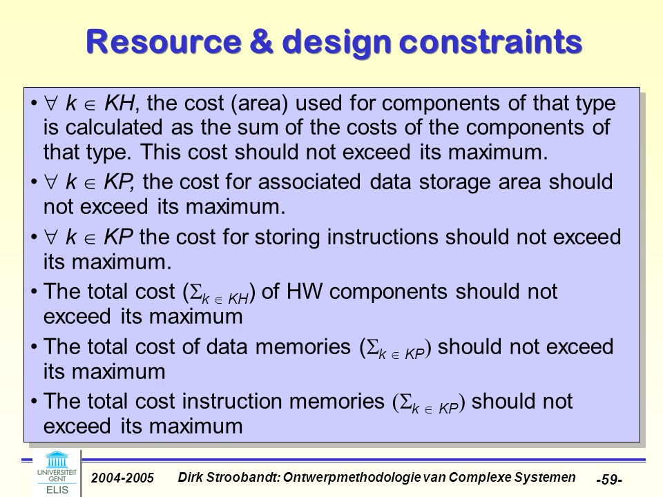 Dirk Stroobandt: Ontwerpmethodologie van Complexe Systemen 2004-2005 -59- Resource & design constraints  k  KH, the cost (area) used for components of that type is calculated as the sum of the costs of the components of that type.