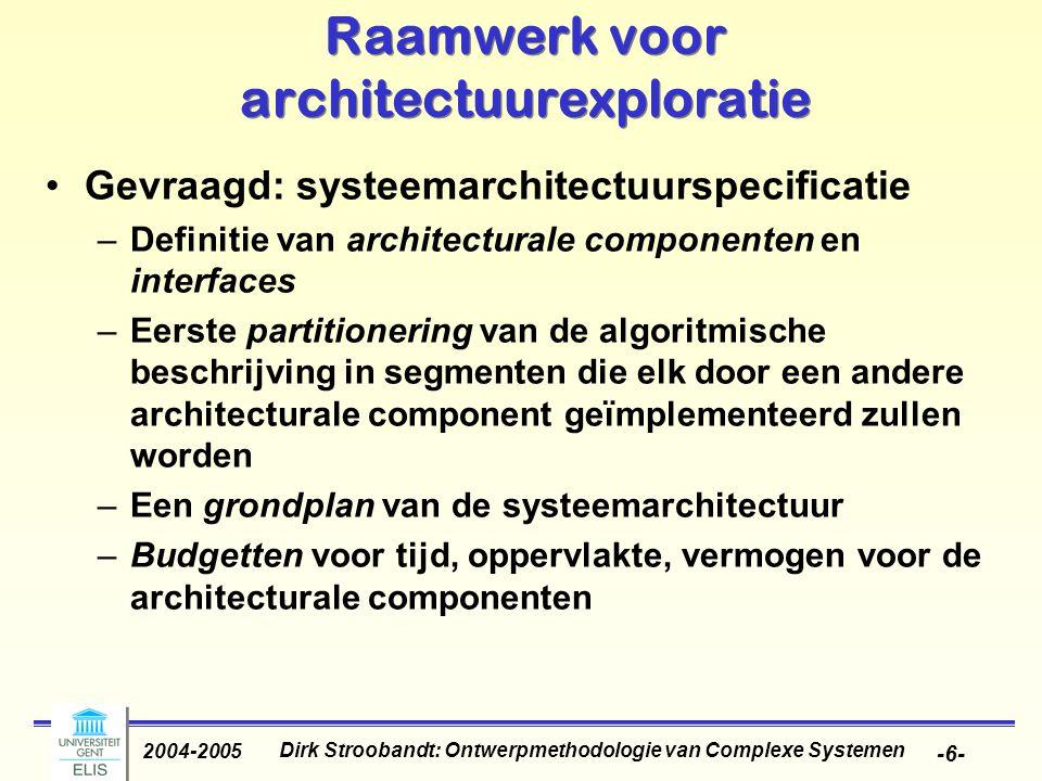 Dirk Stroobandt: Ontwerpmethodologie van Complexe Systemen 2004-2005 -6- Raamwerk voor architectuurexploratie Gevraagd: systeemarchitectuurspecificatie –Definitie van architecturale componenten en interfaces –Eerste partitionering van de algoritmische beschrijving in segmenten die elk door een andere architecturale component geïmplementeerd zullen worden –Een grondplan van de systeemarchitectuur –Budgetten voor tijd, oppervlakte, vermogen voor de architecturale componenten