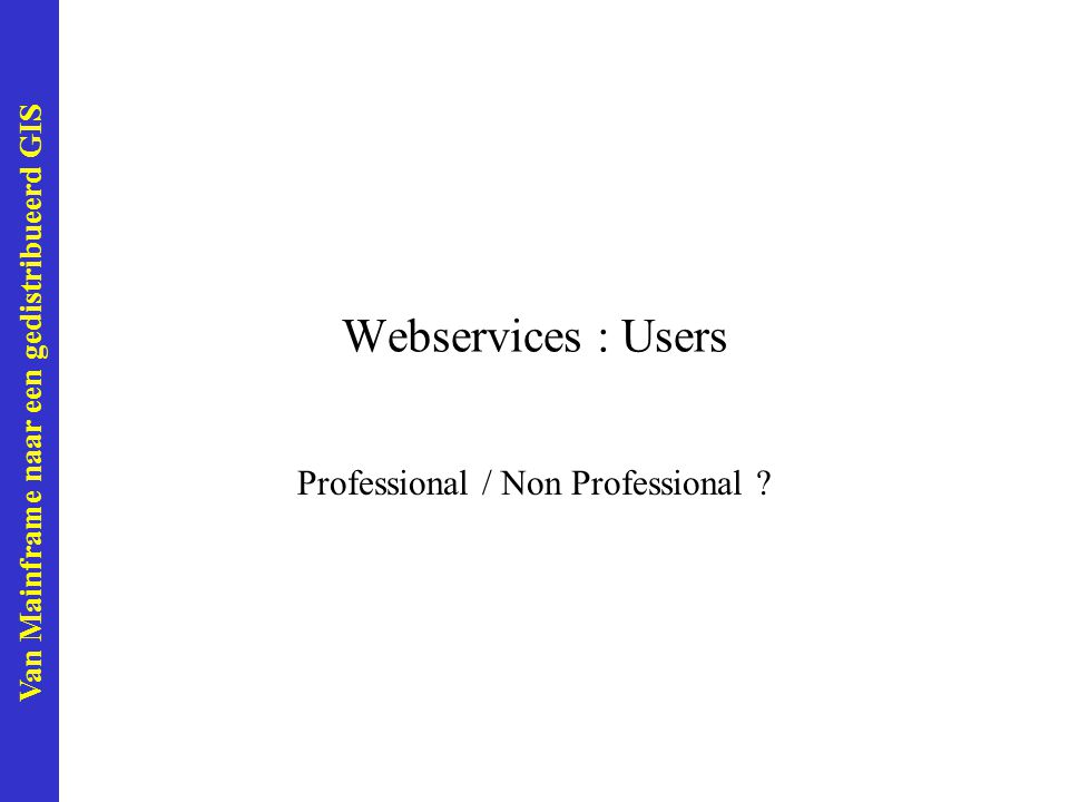 Van Mainframe naar een gedistribueerd GIS Webservices : Users Professional / Non Professional ?