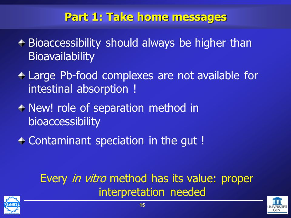 15 Part 1: Take home messages Bioaccessibility should always be higher than Bioavailability Large Pb-food complexes are not available for intestinal absorption .