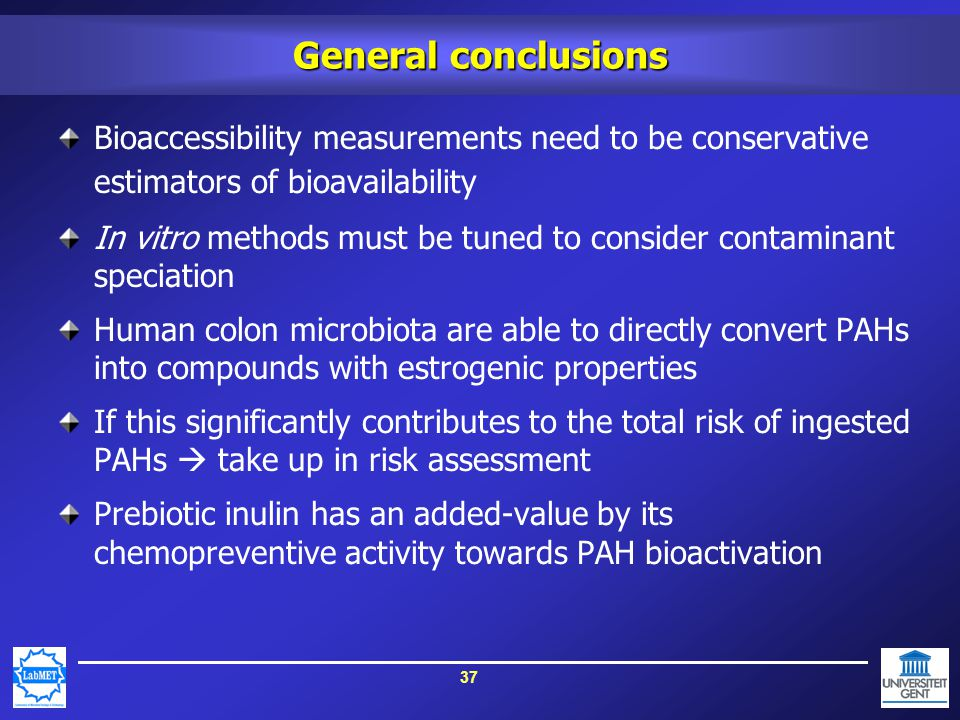 37 General conclusions Bioaccessibility measurements need to be conservative estimators of bioavailability In vitro methods must be tuned to consider contaminant speciation Human colon microbiota are able to directly convert PAHs into compounds with estrogenic properties If this significantly contributes to the total risk of ingested PAHs  take up in risk assessment Prebiotic inulin has an added-value by its chemopreventive activity towards PAH bioactivation