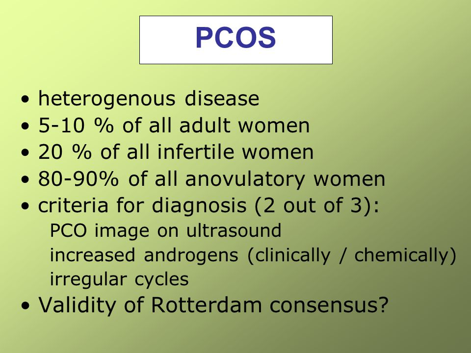PCOS heterogenous disease 5-10 % of all adult women 20 % of all infertile women 80-90% of all anovulatory women criteria for diagnosis (2 out of 3): P
